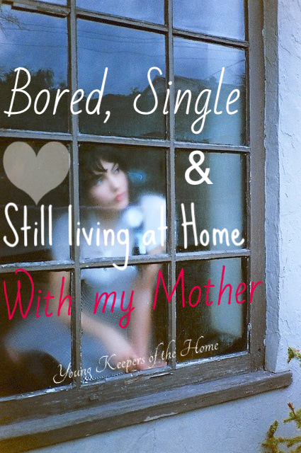 Bored, Single and Still Living at Home with my Mother!